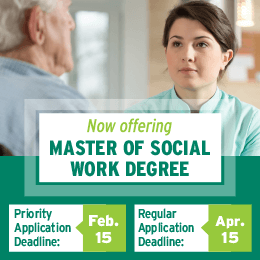 Now offering Master of Social Work Degree. Priority Application Deadline: Feb. 15. Regular Application Deadline: Apr. 15.