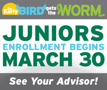 The Early Bird Gets the Worm. Juniors Enrollment Begins March 30. See Your Advisor!
