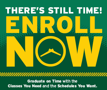 There's still time! Enroll Now. Graduate on time with the classes you need and the schedules you want.